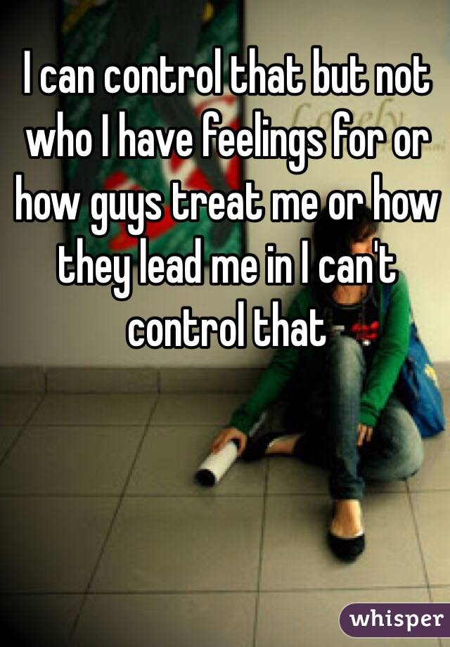 I can control that but not who I have feelings for or  how guys treat me or how they lead me in I can't control that