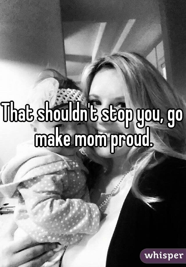 That shouldn't stop you, go make mom proud.