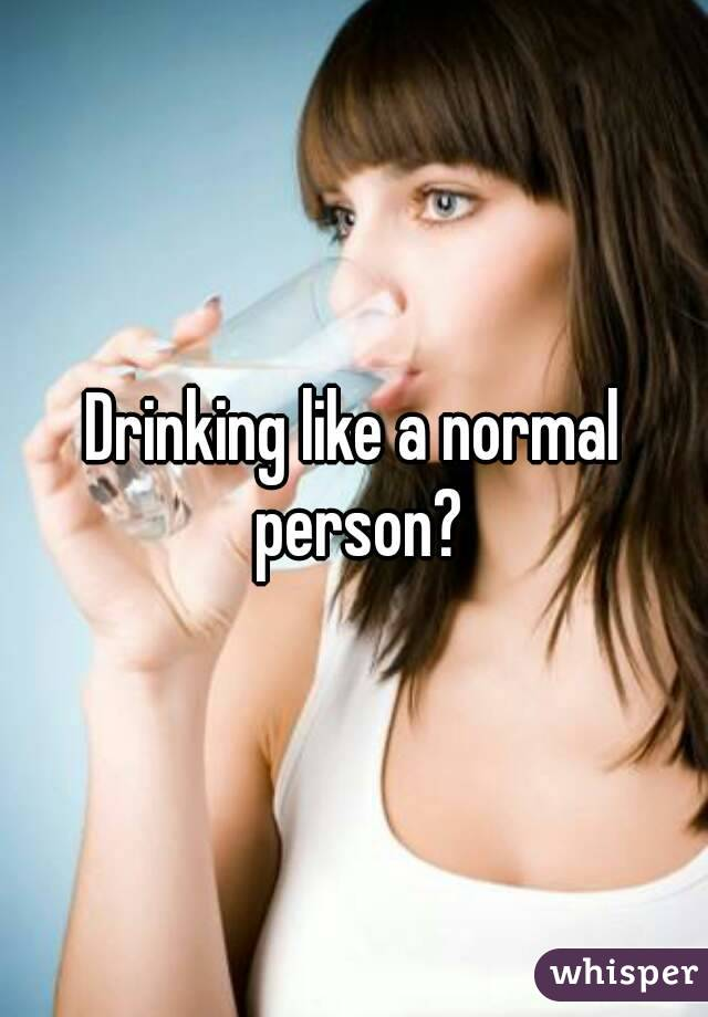 Drinking like a normal person?