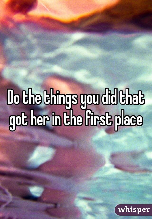 Do the things you did that got her in the first place