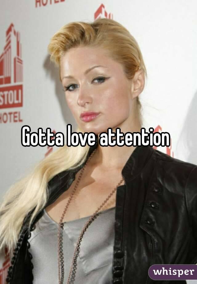 Gotta love attention