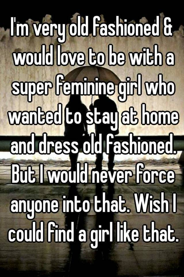 I M Very Old Fashioned Would Love To Be With A Super Feminine Girl Who Wanted To Stay At Home And Dress Old Fashioned But I Would Never Force Anyone Into That