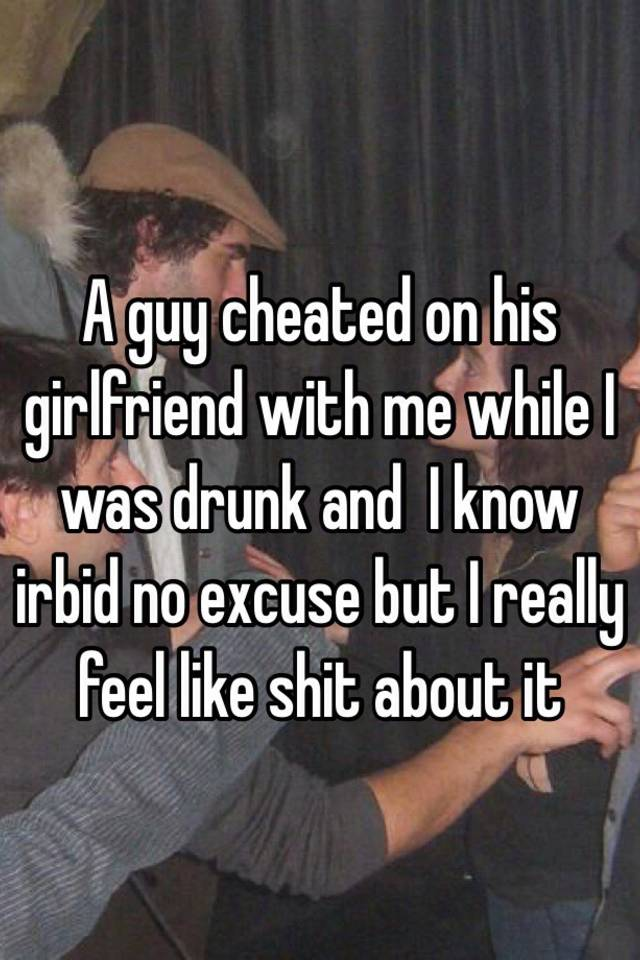 Gf cheated on me while drunk