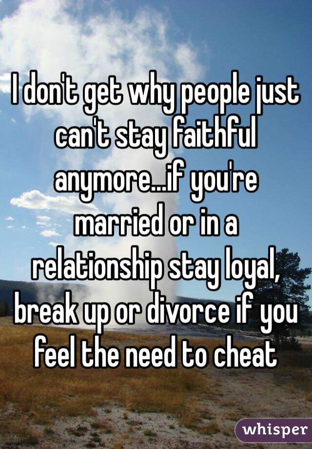 I dont get why people just cant stay faithful anymore