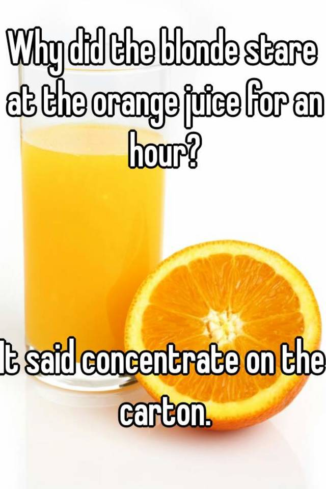 why did the blonde stare at the orange juice