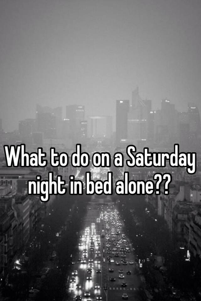 What to do on a saturday night alone