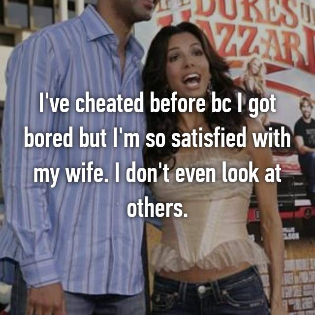 I've cheated before bc I got bored but I'm so satisfied with my wife. I don't even look at others.