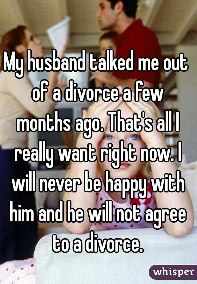 My husband talked me out of a divorce a few months ago. That's all I really want right now. I will never be happy with him and he will not agree to a divorce.