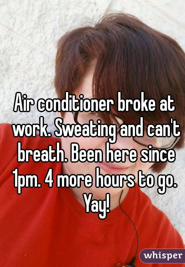 Air conditioner broke at work. Sweating and can't breath. Been here since 1pm. 4 more hours to go.  Yay!