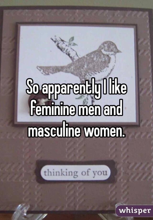 So apparently I like feminine men and masculine women.