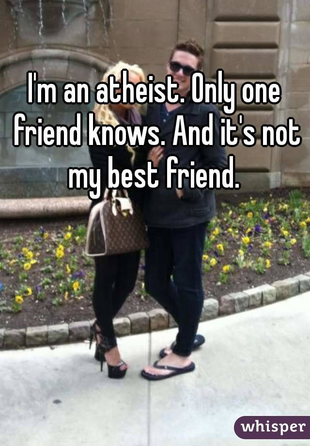 I'm an atheist. Only one friend knows. And it's not my best friend.