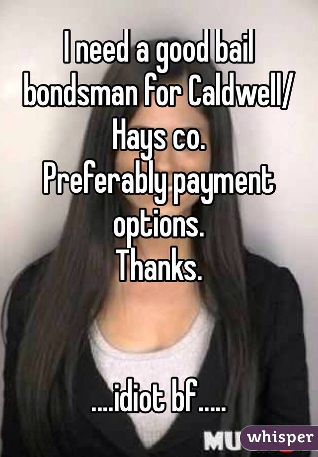 I need a good bail bondsman for Caldwell/Hays co. Preferably payment options. Thanks.   ....idiot bf.....