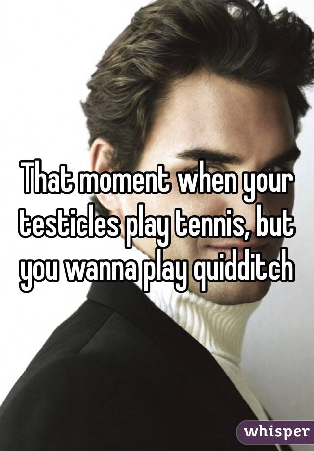 That moment when your testicles play tennis, but you wanna play quidditch