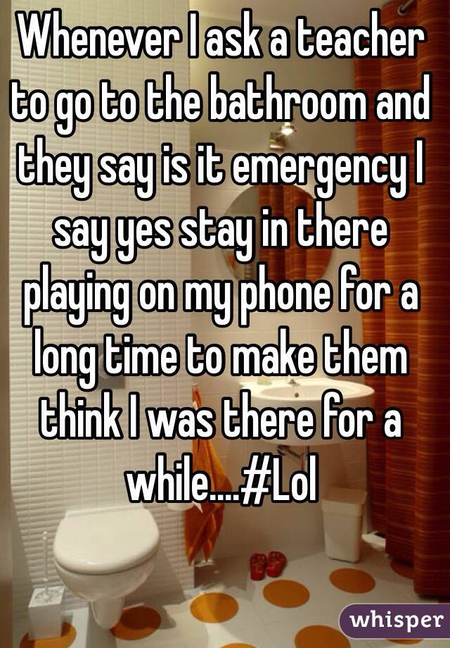 Whenever I ask a teacher to go to the bathroom and they say is it emergency I say yes stay in there playing on my phone for a long time to make them think I was there for a while....#Lol