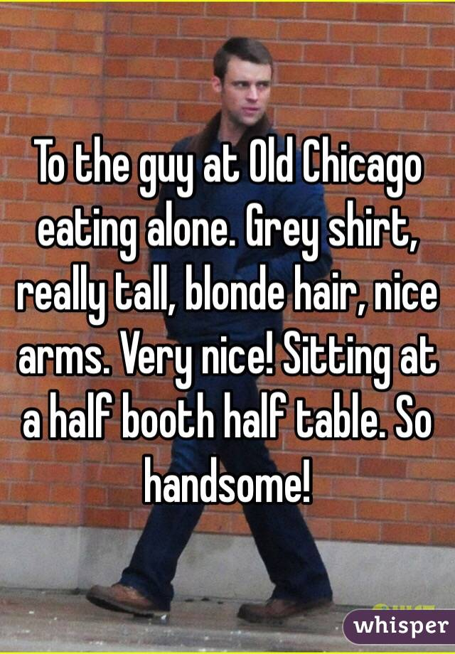 To the guy at Old Chicago eating alone. Grey shirt, really tall, blonde hair, nice arms. Very nice! Sitting at a half booth half table. So handsome!
