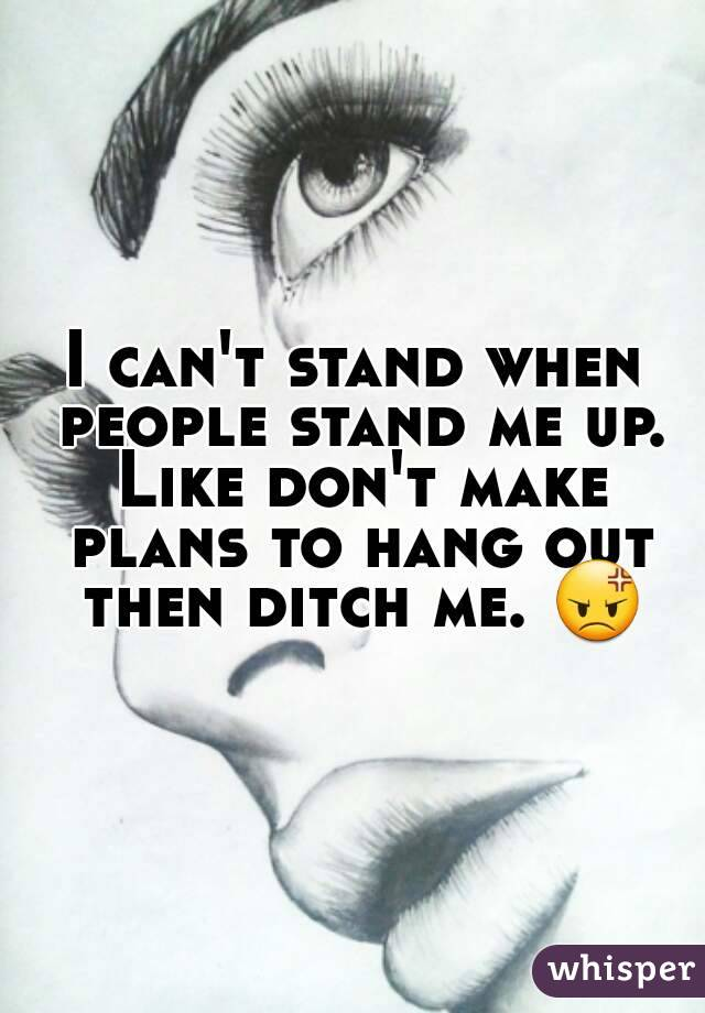 I can't stand when people stand me up. Like don't make plans to hang out then ditch me. 😡