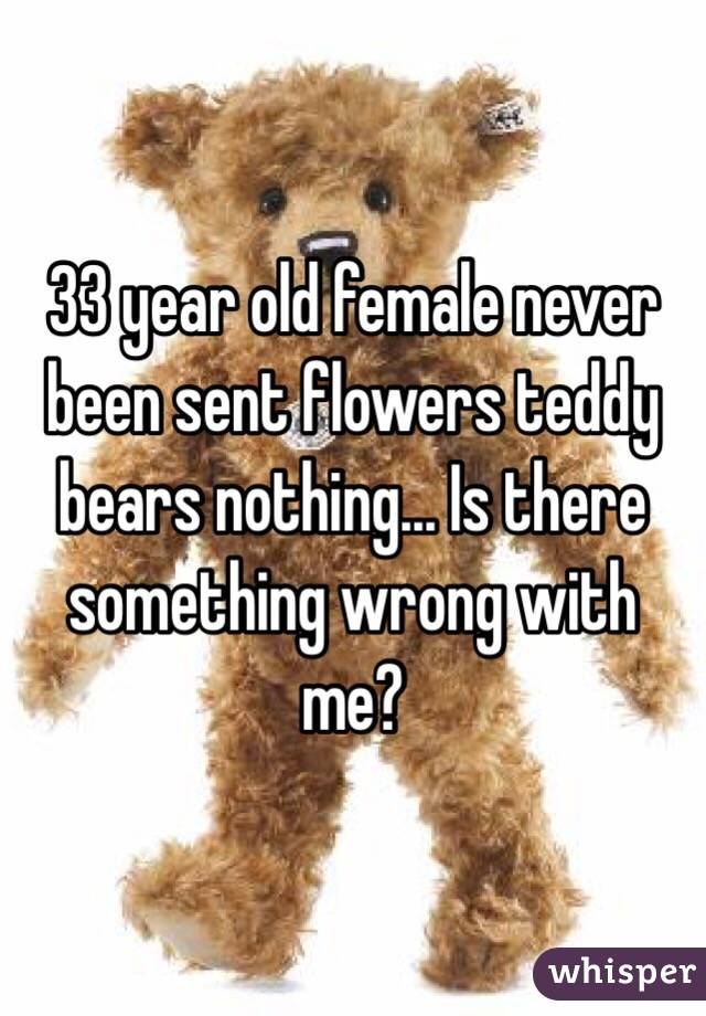 33 year old female never been sent flowers teddy bears nothing... Is there something wrong with me?