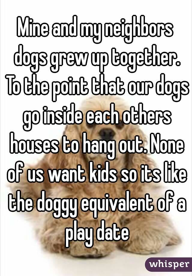 Mine and my neighbors dogs grew up together. To the point that our dogs go inside each others houses to hang out. None of us want kids so its like the doggy equivalent of a play date