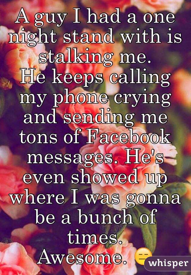 A guy I had a one night stand with is stalking me.  He keeps calling my phone crying and sending me tons of Facebook messages. He's even showed up where I was gonna be a bunch of times. Awesome. 😑