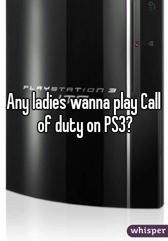 Any ladies wanna play Call of duty on PS3?
