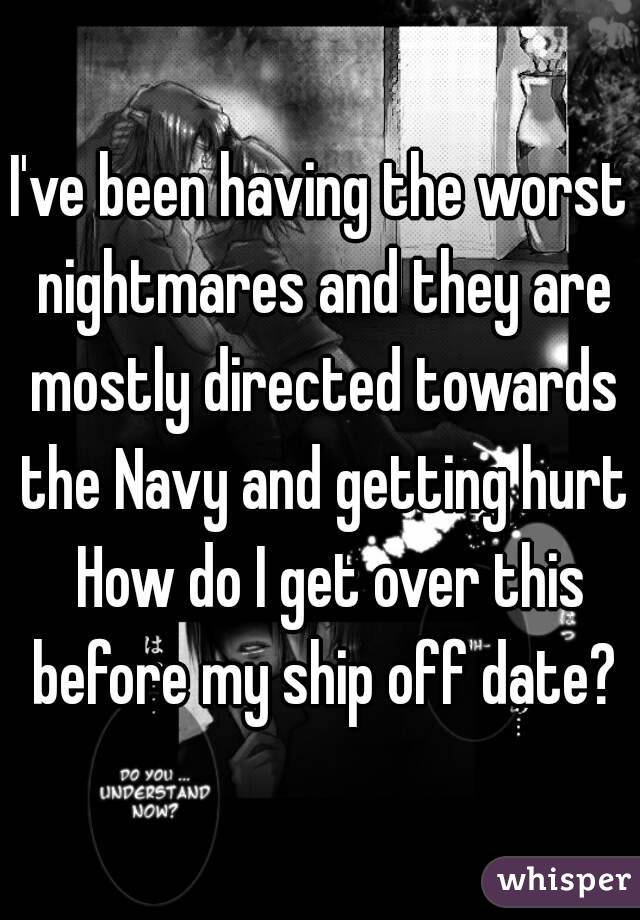 I've been having the worst nightmares and they are mostly directed towards the Navy and getting hurt  How do I get over this before my ship off date?