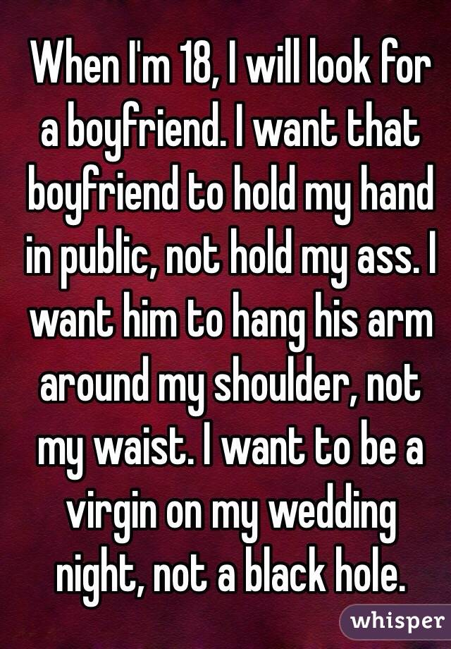 When I'm 18, I will look for a boyfriend. I want that boyfriend to hold my hand in public, not hold my ass. I want him to hang his arm around my shoulder, not my waist. I want to be a virgin on my wedding night, not a black hole.