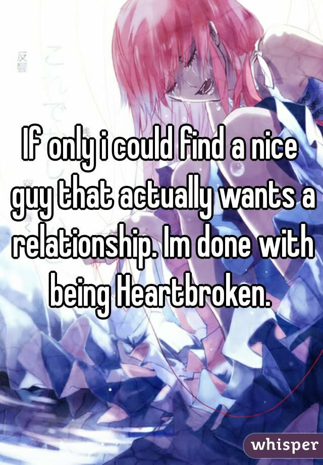 If only i could find a nice guy that actually wants a relationship. Im done with being Heartbroken.