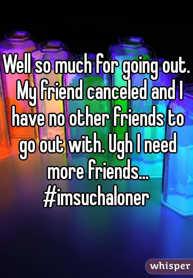Well so much for going out.  My friend canceled and I have no other friends to go out with. Ugh I need more friends... #imsuchaloner