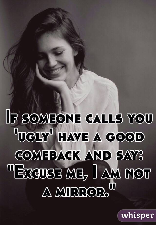 """If someone calls you 'ugly' have a good comeback and say: """"Excuse me, I am not a mirror."""""""