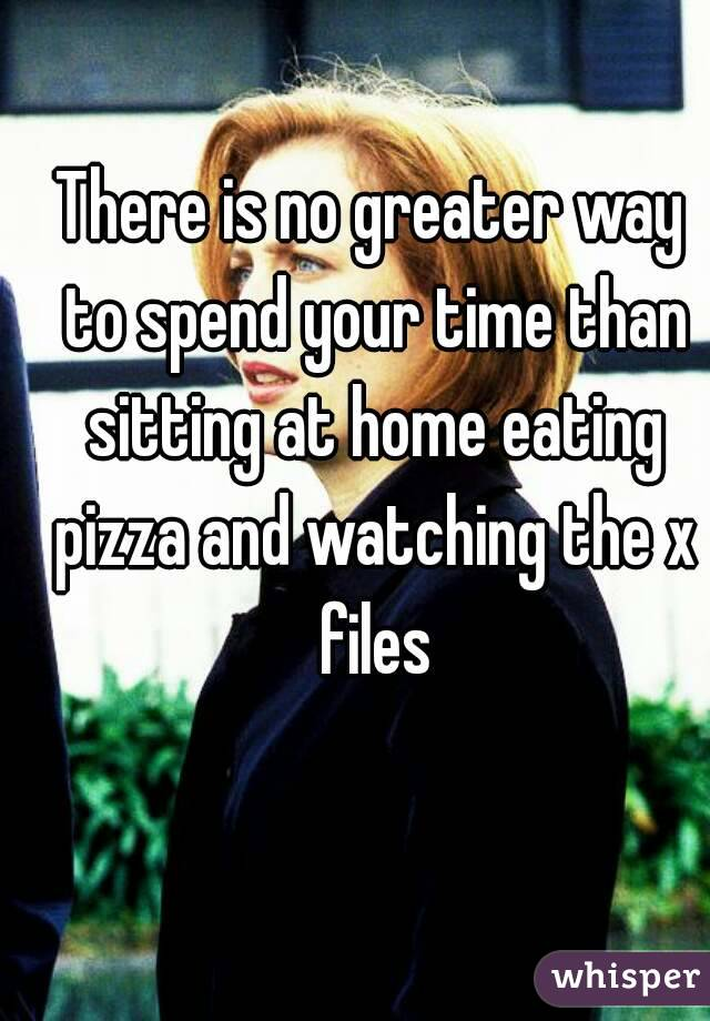 There is no greater way to spend your time than sitting at home eating pizza and watching the x files