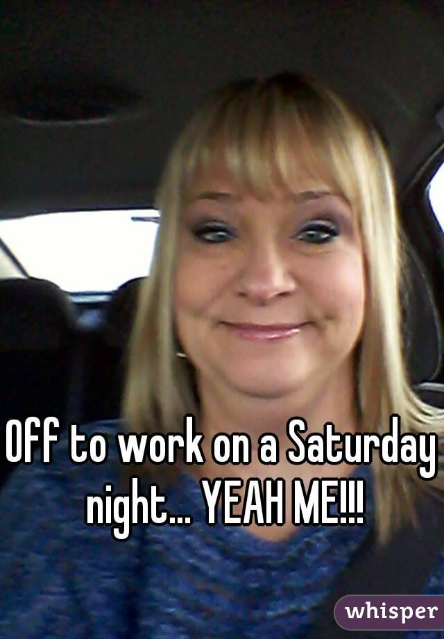 Off to work on a Saturday night... YEAH ME!!!
