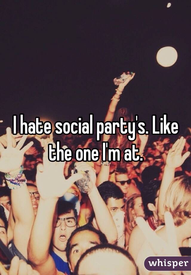 I hate social party's. Like the one I'm at.