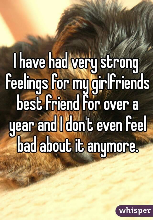 I have had very strong feelings for my girlfriends best friend for over a year and I don't even feel bad about it anymore.