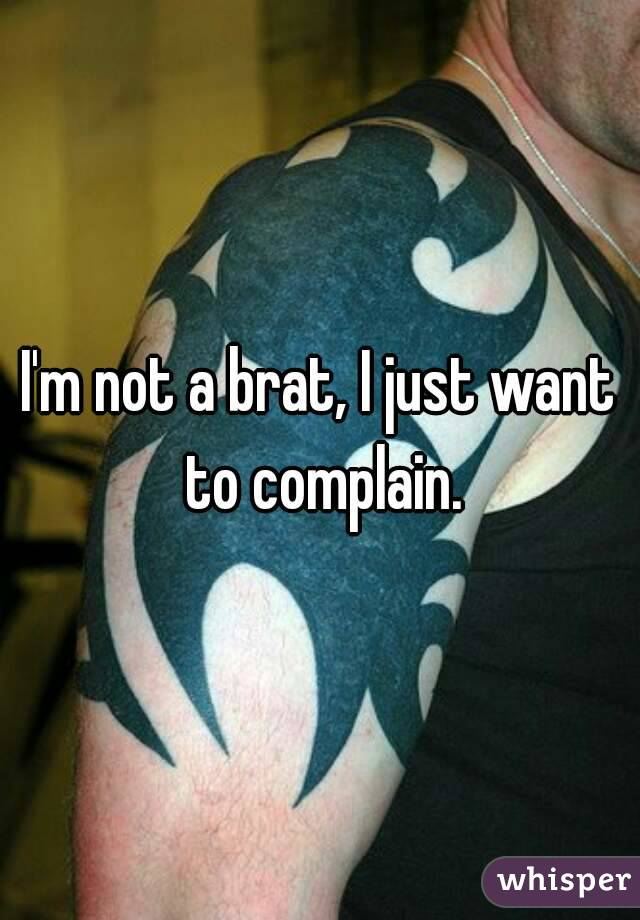 I'm not a brat, I just want to complain.