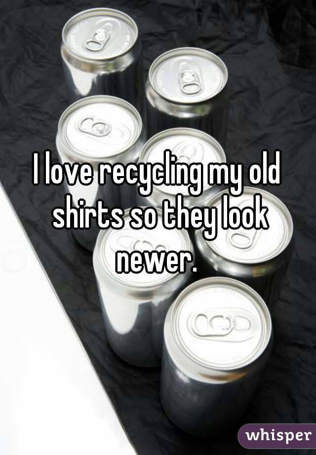 I love recycling my old shirts so they look newer.