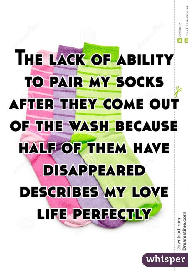 The lack of ability to pair my socks after they come out of the wash because half of them have disappeared describes my love life perfectly