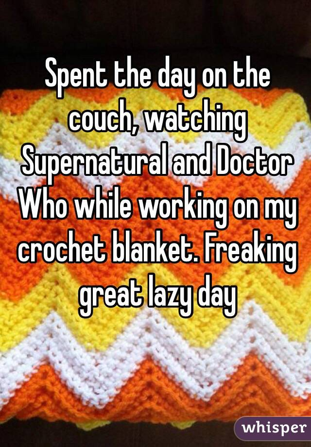Spent the day on the couch, watching Supernatural and Doctor Who while working on my crochet blanket. Freaking great lazy day