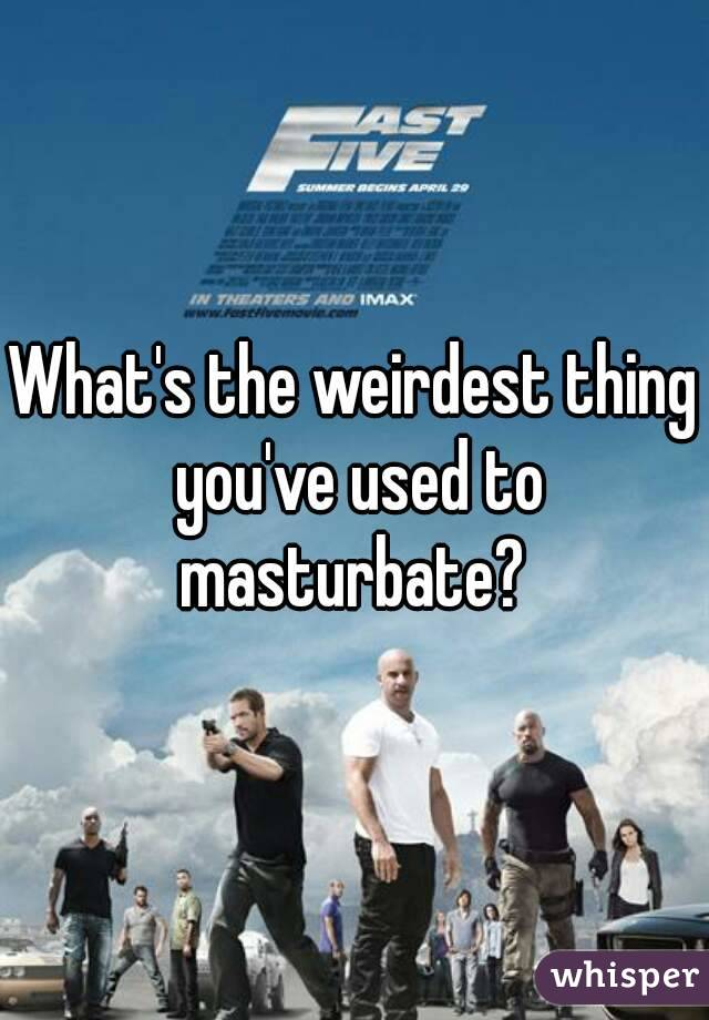 What's the weirdest thing you've used to masturbate?