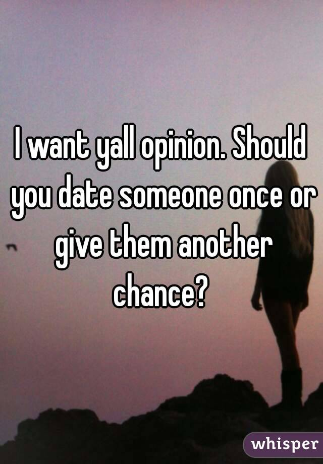 I want yall opinion. Should you date someone once or give them another chance?