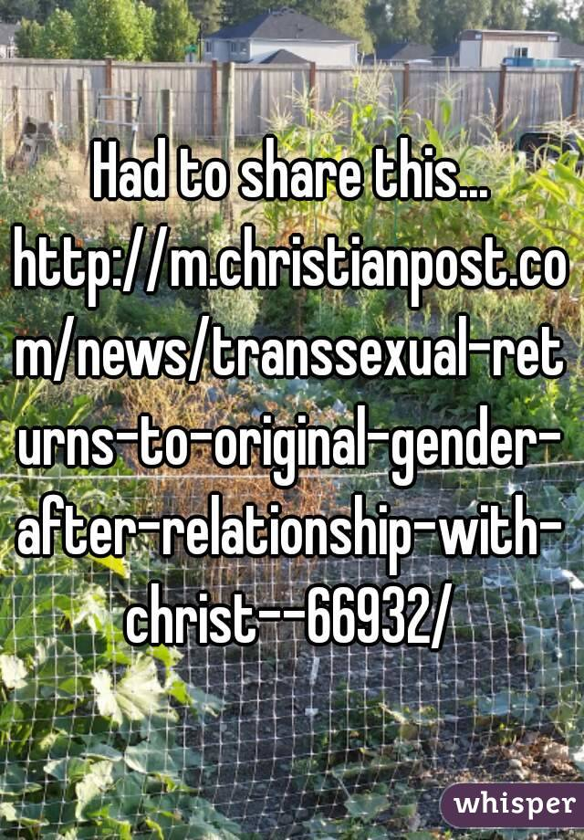 Had to share this... http://m.christianpost.com/news/transsexual-returns-to-original-gender-after-relationship-with-christ--66932/