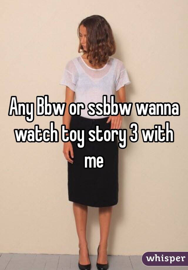 Any Bbw or ssbbw wanna watch toy story 3 with me