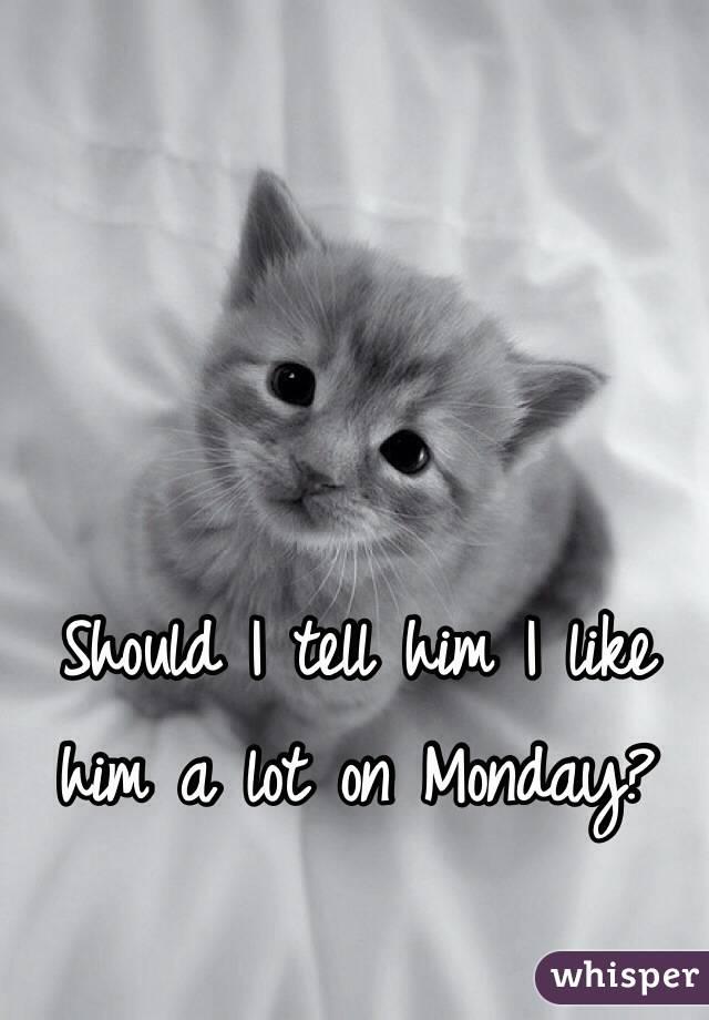 Should I tell him I like him a lot on Monday?