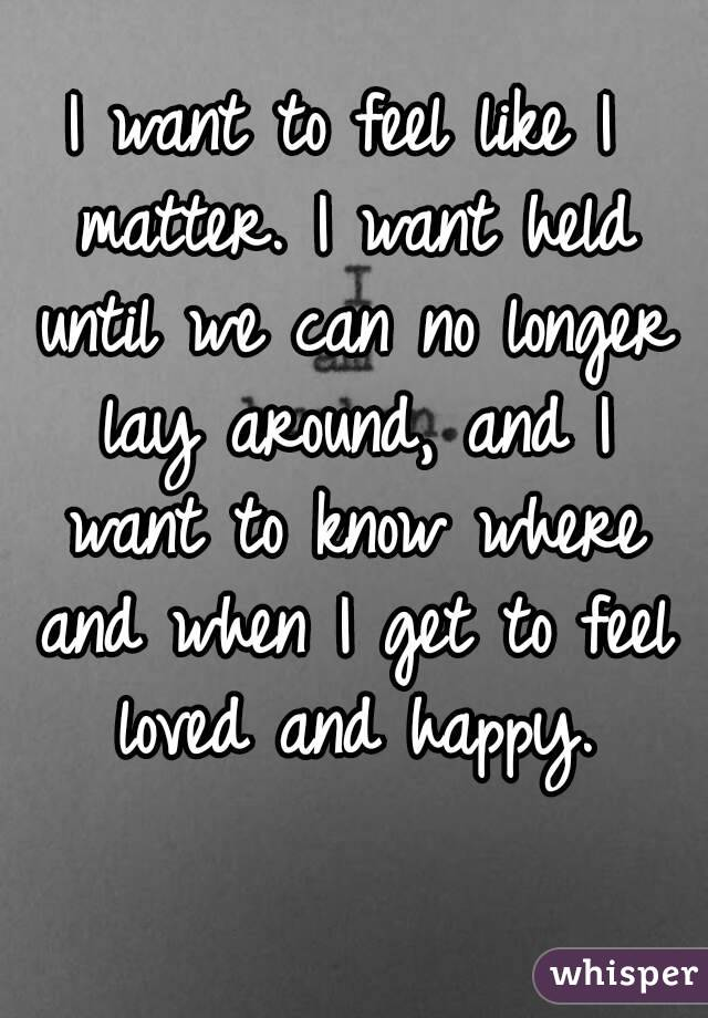 I want to feel like I matter. I want held until we can no longer lay around, and I want to know where and when I get to feel loved and happy.