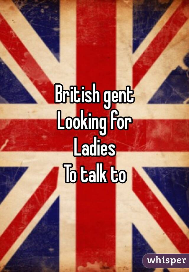 British gent Looking for Ladies To talk to