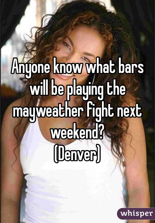 Anyone know what bars will be playing the mayweather fight next weekend? (Denver)
