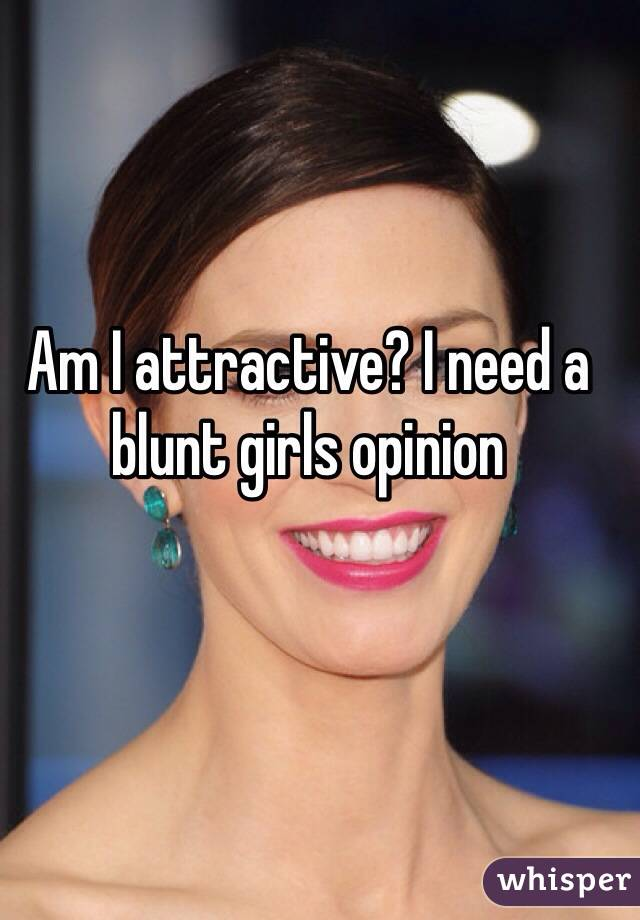 Am I attractive? I need a blunt girls opinion