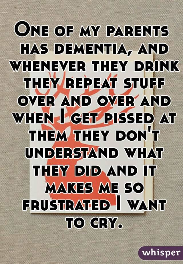 One of my parents has dementia, and whenever they drink they repeat stuff over and over and when I get pissed at them they don't understand what they did and it makes me so frustrated I want to cry.