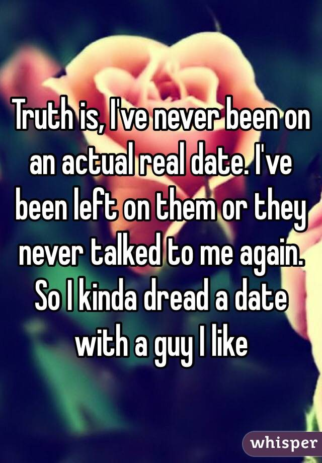 Truth is, I've never been on an actual real date. I've been left on them or they never talked to me again. So I kinda dread a date with a guy I like