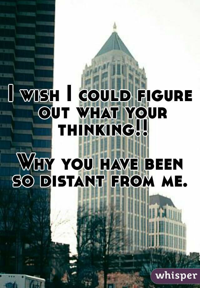 I wish I could figure out what your thinking!!  Why you have been so distant from me.