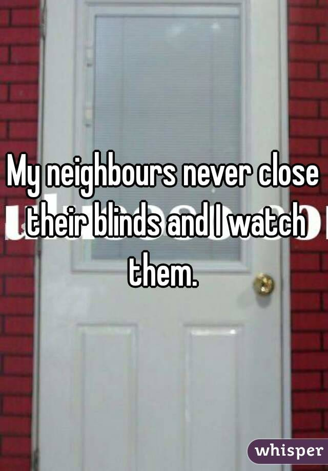 My neighbours never close their blinds and I watch them.